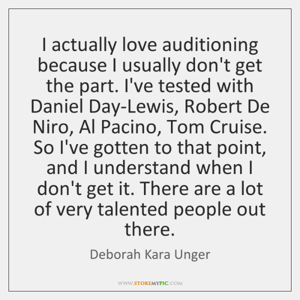 I actually love auditioning because I usually don't get the part. I've ...