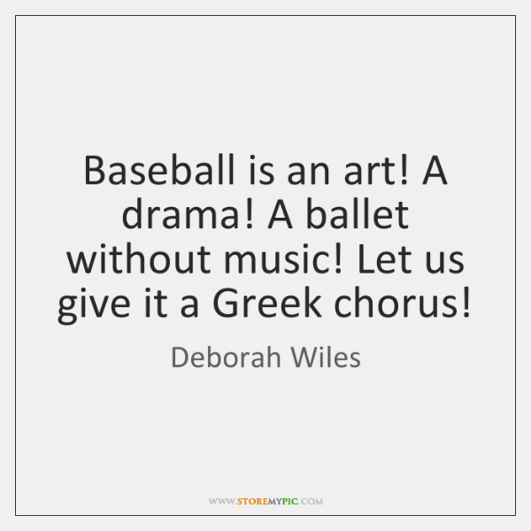 Baseball is an art! A drama! A ballet without music! Let us ...