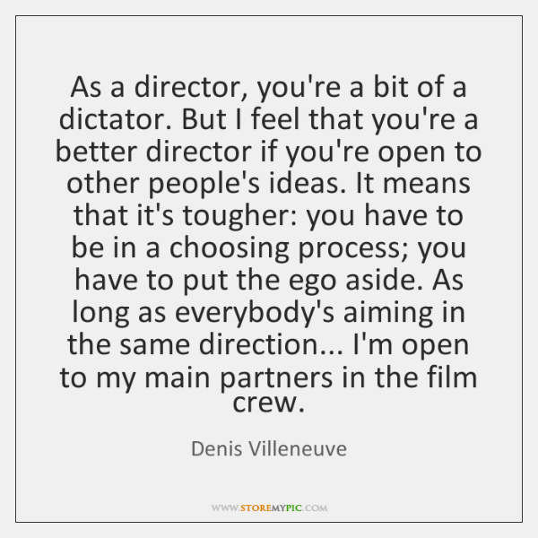 As a director, you're a bit of a dictator. But I feel ...