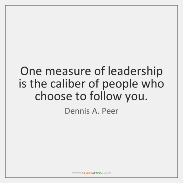 One measure of leadership is the caliber of people who choose to ...