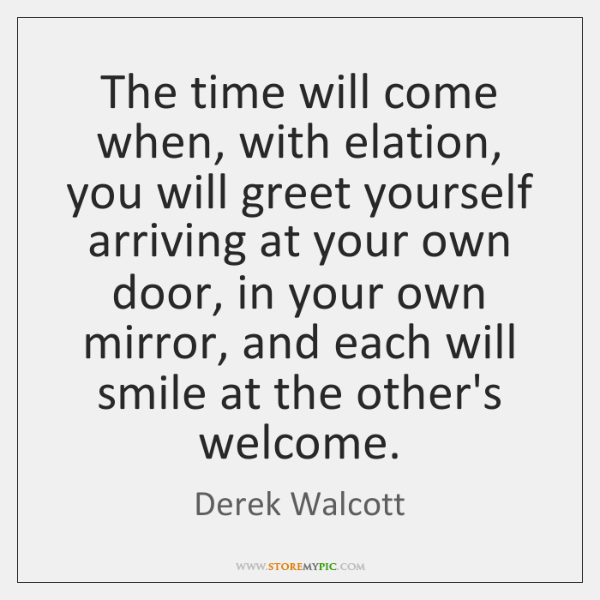 The time will come when, with elation, you will greet yourself arriving ...