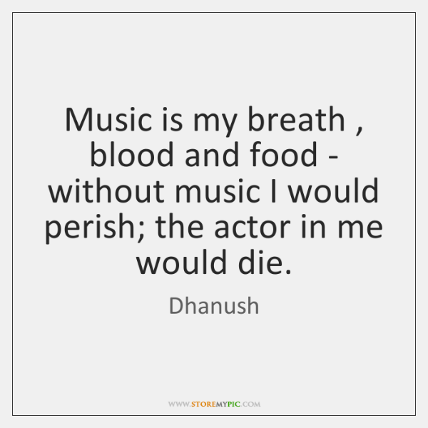 Music is my breath , blood and food - without music I would ...