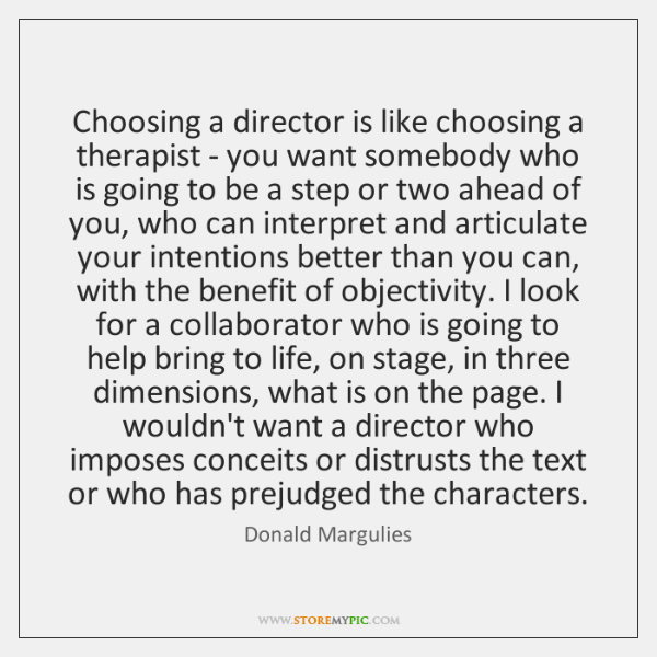 Choosing a director is like choosing a therapist - you want somebody ...