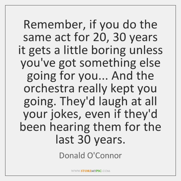 Remember, if you do the same act for 20, 30 years it gets a ...