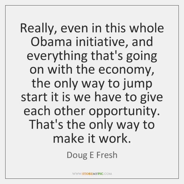 Really, even in this whole Obama initiative, and everything that's going on ...