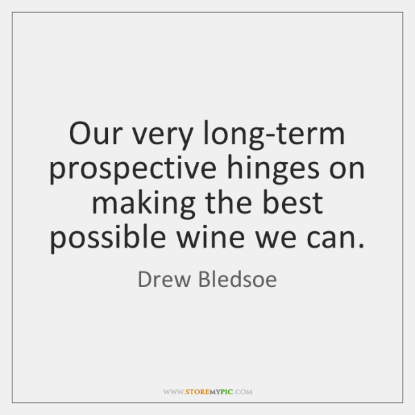 Our very long-term prospective hinges on making the best possible wine we ...
