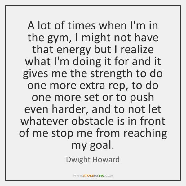 A lot of times when I'm in the gym, I might not ...