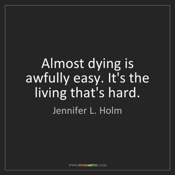Jennifer L. Holm: Almost dying is awfully easy. It's the living that's...