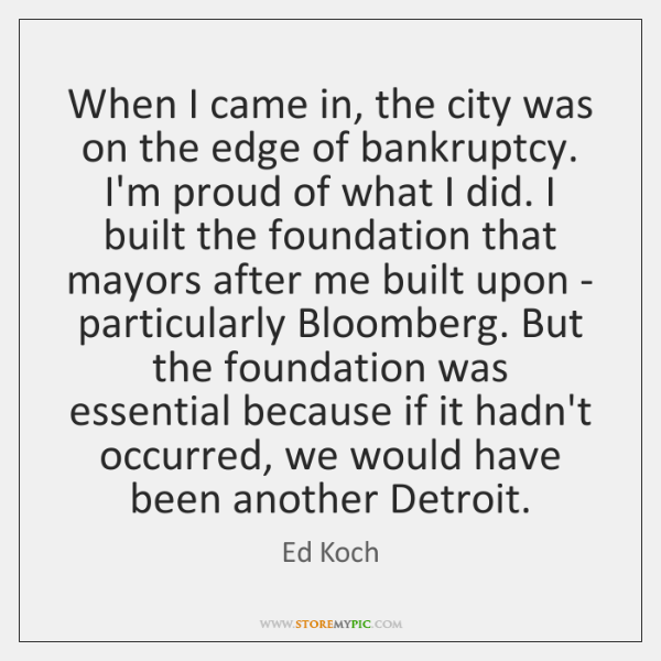 When I came in, the city was on the edge of bankruptcy. ...