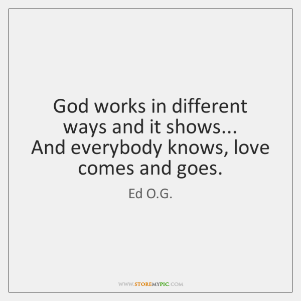 God works in different ways and it shows...  And everybody knows, love ...