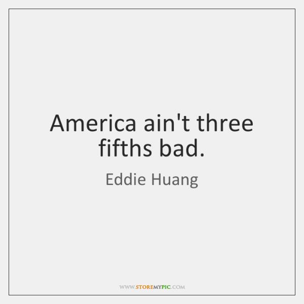 America ain't three fifths bad.