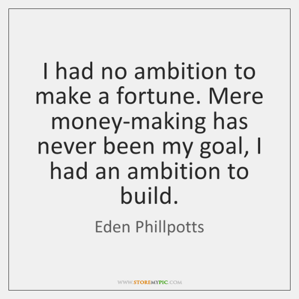 I had no ambition to make a fortune. Mere money-making has never ...