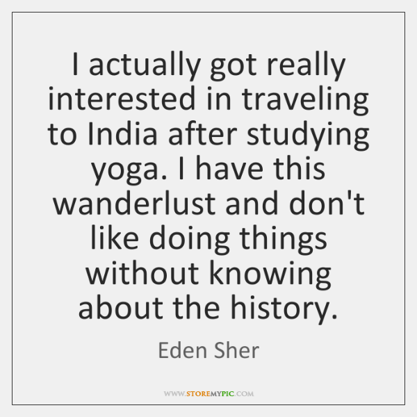 I actually got really interested in traveling to India after studying yoga. ...