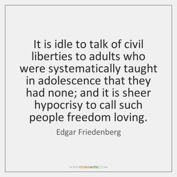 It is idle to talk of civil liberties to adults who were ...