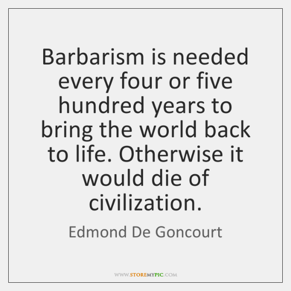 Barbarism is needed every four or five hundred years to bring the ...