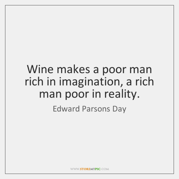 Wine makes a poor man rich in imagination, a rich man poor ...
