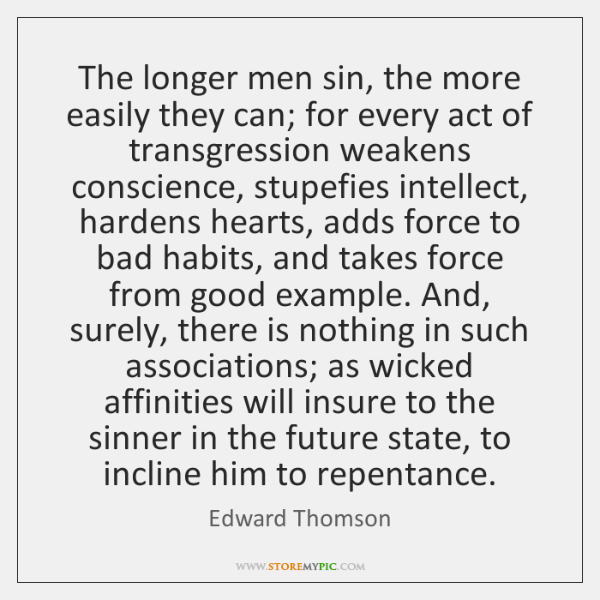 The longer men sin, the more easily they can; for every act ...