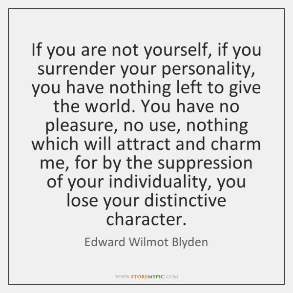 If you are not yourself, if you surrender your personality, you have ...