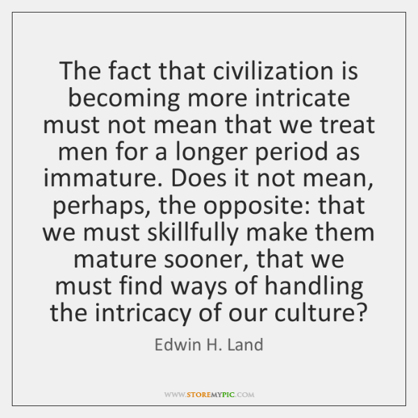 The fact that civilization is becoming more intricate must not mean that ...