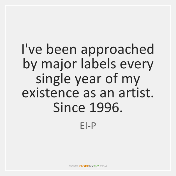 I've been approached by major labels every single year of my existence ...