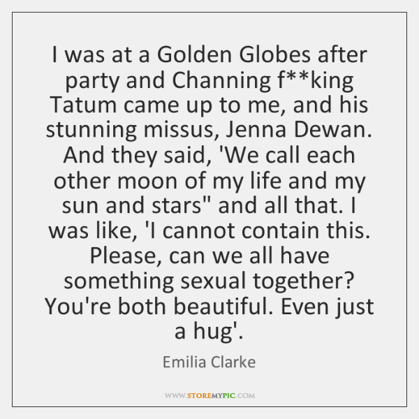 I was at a Golden Globes after party and Channing f**king ...