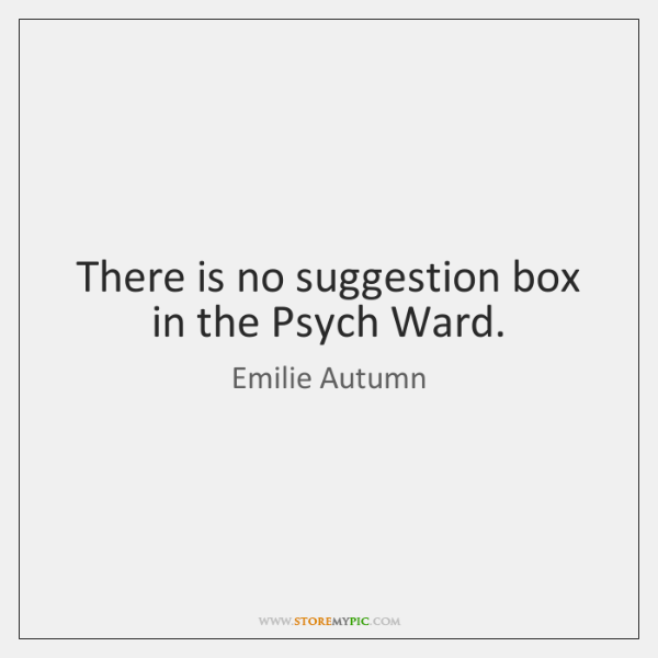 There is no suggestion box in the Psych Ward.