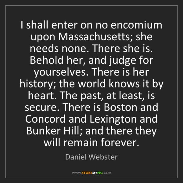 Daniel Webster: I shall enter on no encomium upon Massachusetts; she...