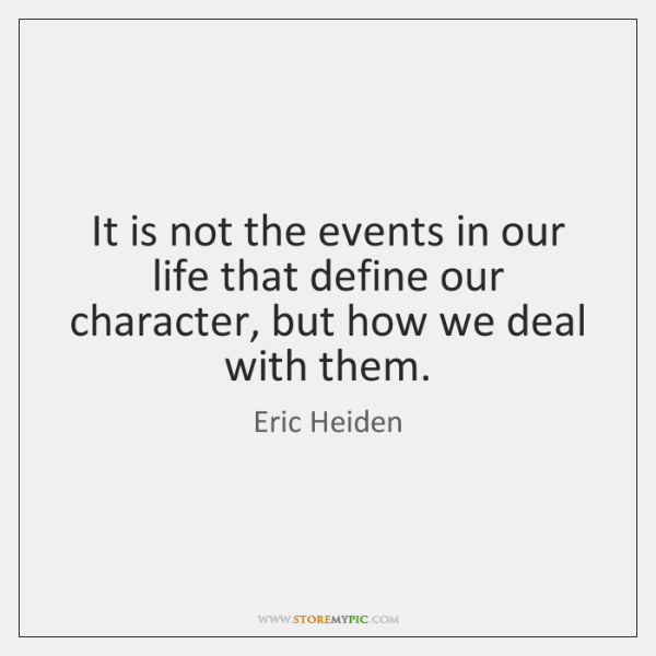 It is not the events in our life that define our character, ...