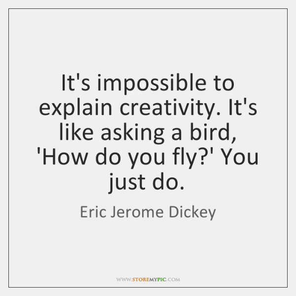 It's impossible to explain creativity. It's like asking a bird, 'How do ...