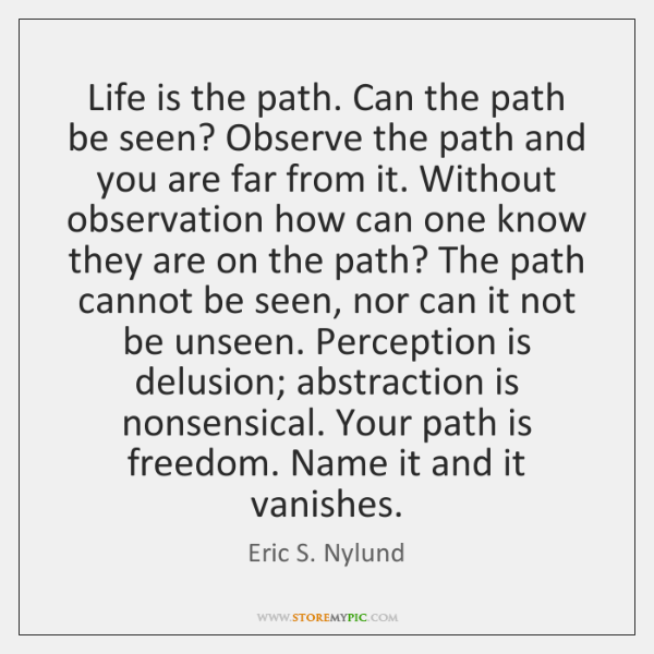 Life is the path. Can the path be seen? Observe the path ...