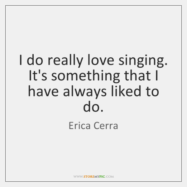 I do really love singing. It's something that I have always liked ...