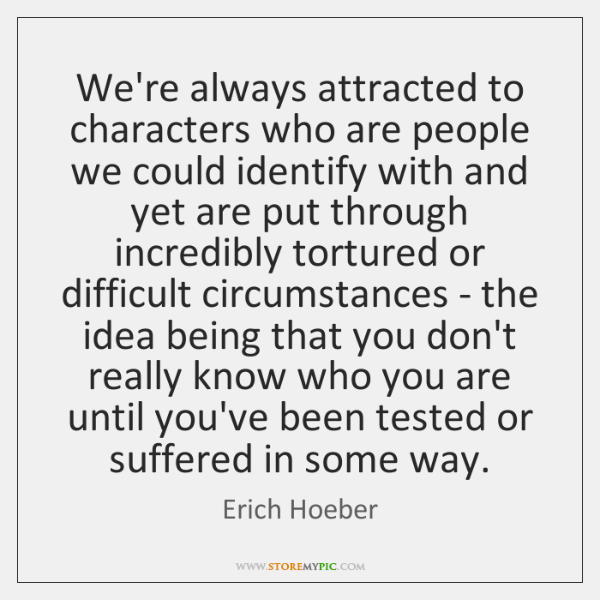 We're always attracted to characters who are people we could identify with ...