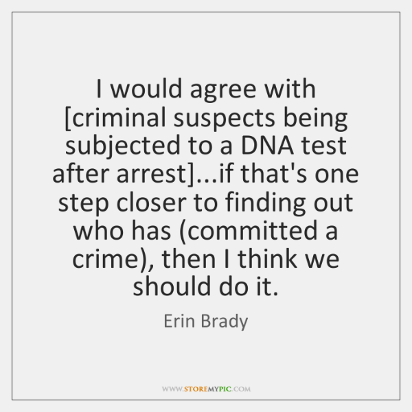 I would agree with [criminal suspects being subjected to a DNA test ...