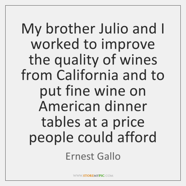My brother Julio and I worked to improve the quality of wines ...