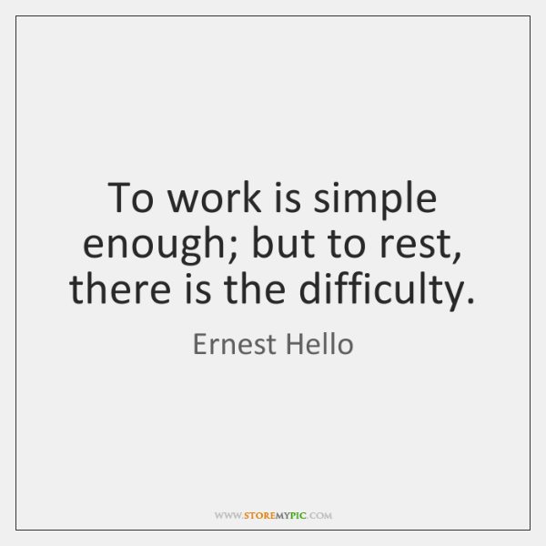 To work is simple enough; but to rest, there is the difficulty.