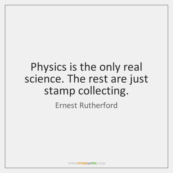 Physics is the only real science. The rest are just stamp collecting.