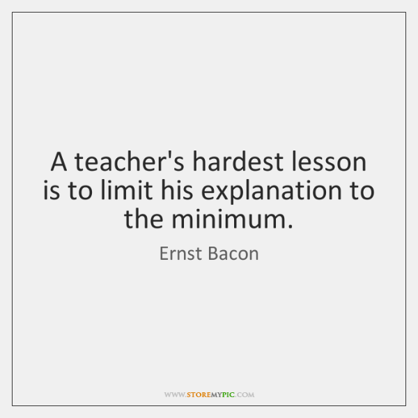 A teacher's hardest lesson is to limit his explanation to the minimum.