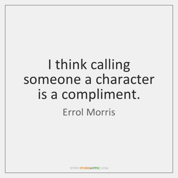 I think calling someone a character is a compliment.