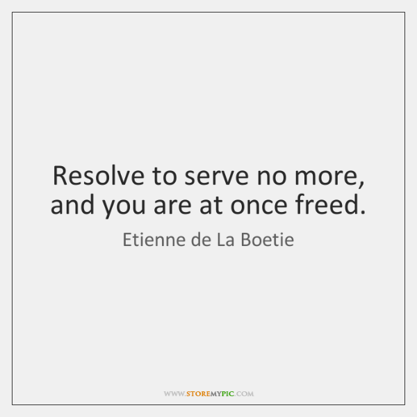 Resolve to serve no more, and you are at once freed.