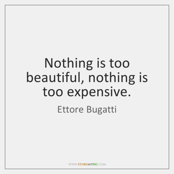 Nothing is too beautiful, nothing is too expensive.