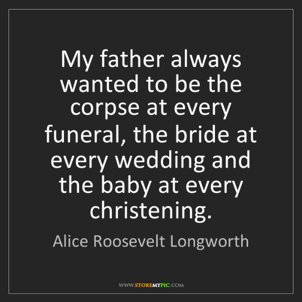 Alice Roosevelt Longworth: My father always wanted to be the corpse at every funeral,...