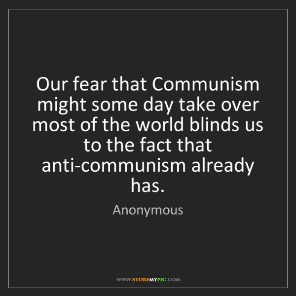 Anonymous: Our fear that Communism might some day take over most...