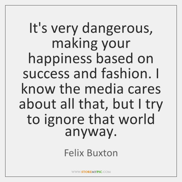 It's very dangerous, making your happiness based on success and fashion. I ...