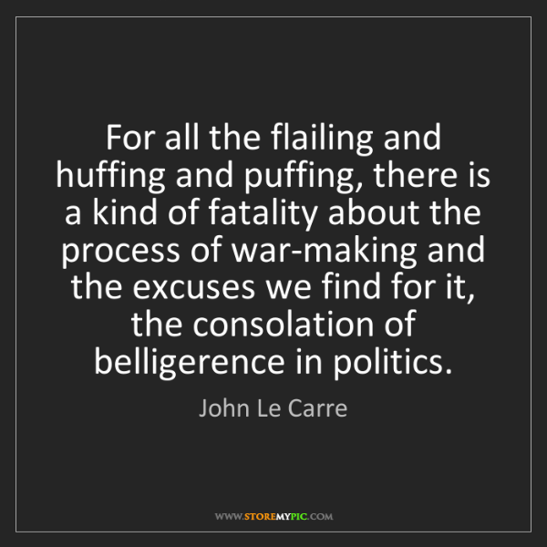 John Le Carre: For all the flailing and huffing and puffing, there is...