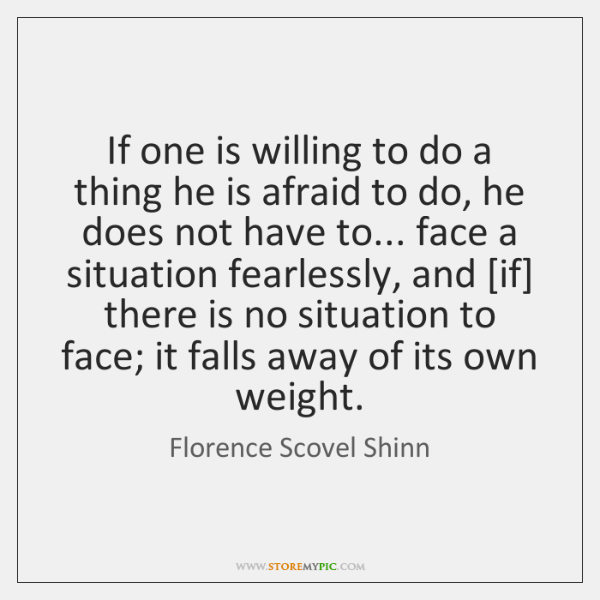 If one is willing to do a thing he is afraid to ...