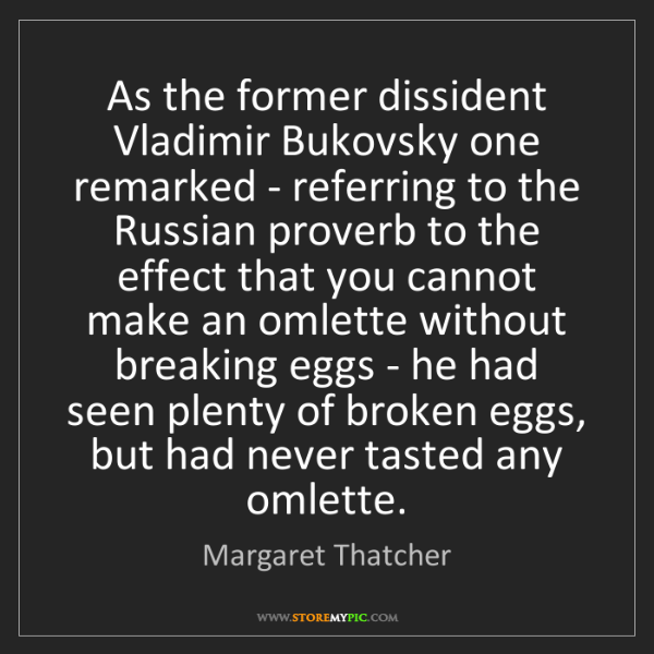 Margaret Thatcher: As the former dissident Vladimir Bukovsky one remarked...