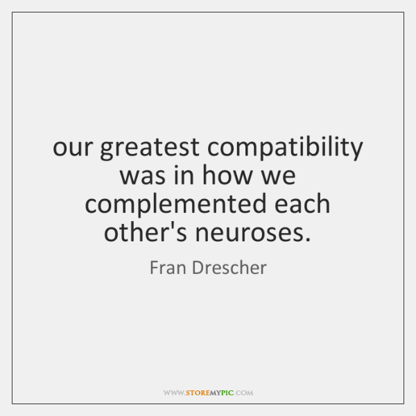our greatest compatibility was in how we complemented each other's neuroses.