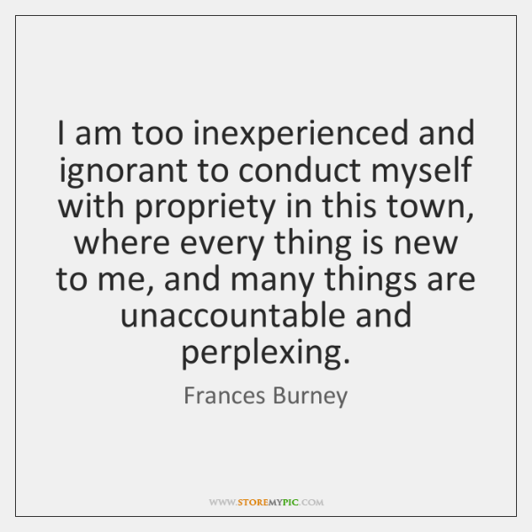 I am too inexperienced and ignorant to conduct myself with propriety in ...