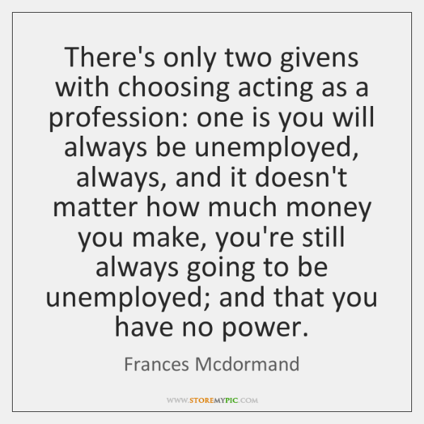 There's only two givens with choosing acting as a profession: one is ...