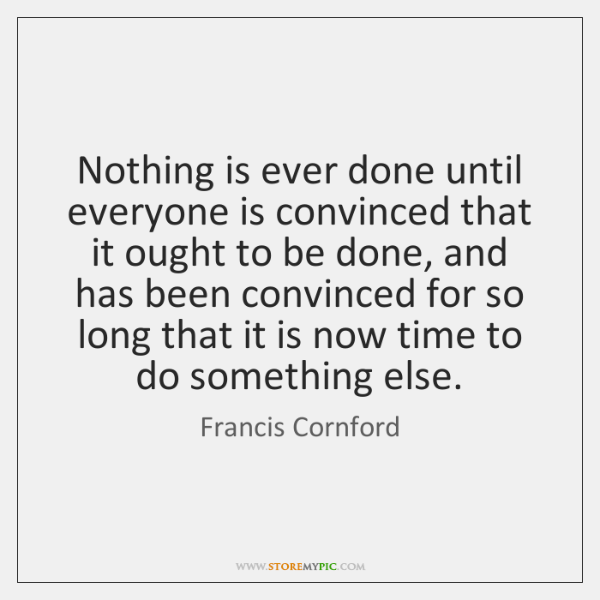 Nothing is ever done until everyone is convinced that it ought to ...